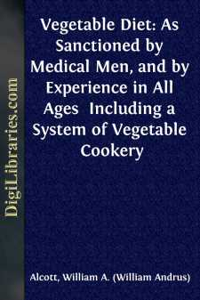 Vegetable Diet: As Sanctioned by Medical Men, and by Experience in All Ages  Including a System of Vegetable Cookery