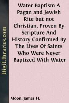 Water Baptism A Pagan and Jewish Rite but not Christian, Proven By Scripture And History Confirmed By The Lives Of Saints Who Were Never Baptized With Water