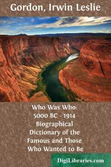 Who Was Who: 5000 BC - 1914 Biographical Dictionary of the Famous and Those Who Wanted to Be