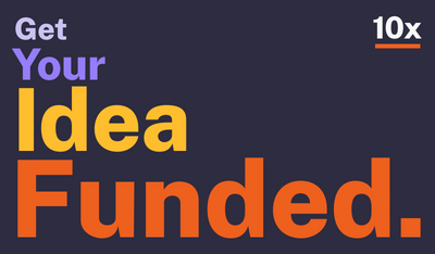 Get Your Idea Funded Through 10x