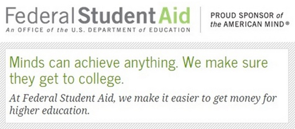 U.S. Department of Education's Federal Student Aid logo and a quote that reads, Minds can achieve anything. We make sure they get to college. At Federal Student Aid, we make it easier to get money for higher education.