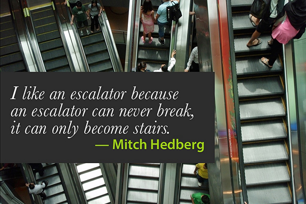 I like an escalator because an escalator can never break, it can only become stairs. — Mitch Hedberg
