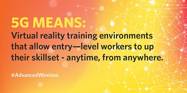 5G means: Virtual reality training environments that allow entry-level workers to up their skillet—anytime from anywhere. Hashtag Advanced wireless.