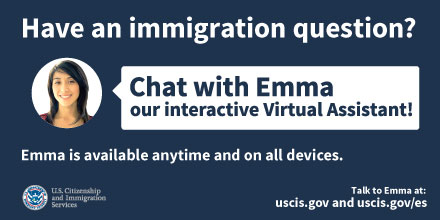 "Our Interactive Virtual Assistant (IVA) ""Emma"" is available in English at www.USCIS.gov and in Spanish on www.USCIS.gov/Español."