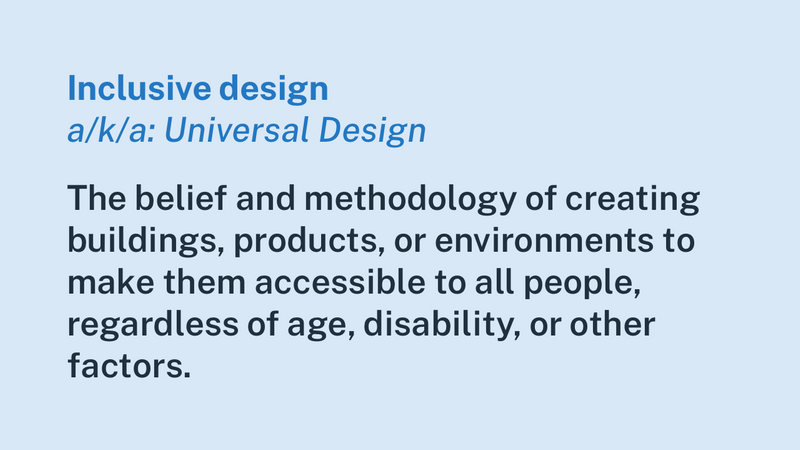 "A card with the text, ""Inclusive design, a/k/a: Universal Design — The belief and methodology of creating buildings, products, or environments to make them accessible to all people, regardless of age, disability, or other factors."""