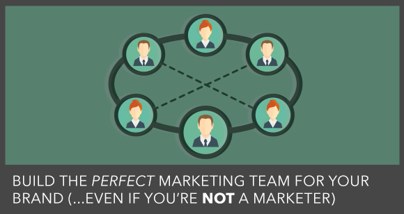 How To Build A Marketing Dream Team For Your Brand (Even If You Aren't A Marketer)