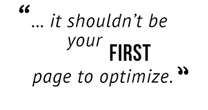 """...it shouldn't be your first page to optimize."""