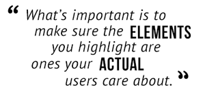 """What's important is to make sure the elements you highlight are ones your actual users care about."""