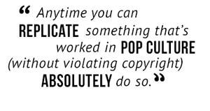 """Anytime you can replicate something that's worked in pop culture (without violating copyright) absolutely do so."""