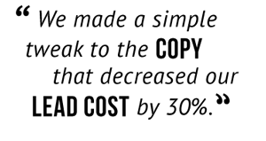 """We made a simple tweak to the copy that decreased our lead cost by 30%."""