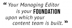 """Your Managing Editor is your foundation upon which your content team is built."""