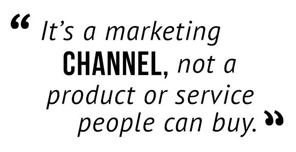 """It's a marketing channel, not a product or service people can buy."""