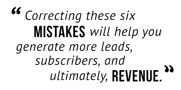 """Correcting these six mistakes will help you generate more leads, subscribers, and ultimately, revenue."""