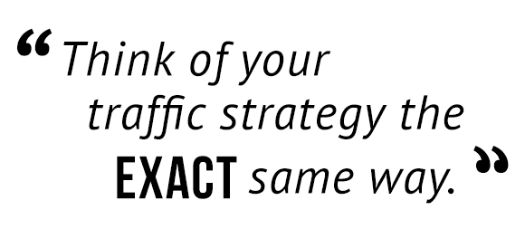 """Think of your traffic strategy the exact same way."""