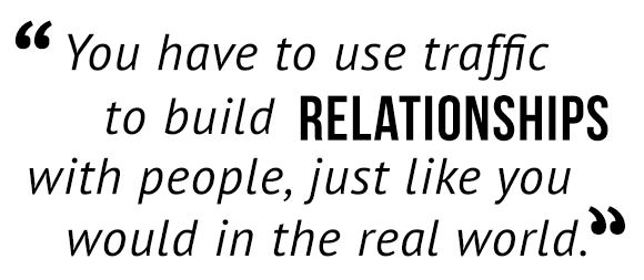 """You have to use traffic to build relationships with people, just like you would in the real world."""