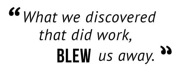"""""""What we discovered that did work, blew us away."""""""