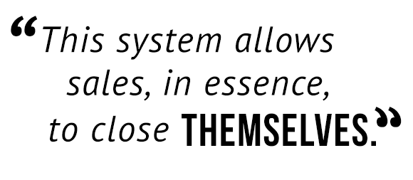 """""""This system allows sales, in essence, to close themselves."""""""