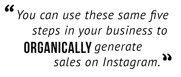 """You can use the same five steps in your business to organically generate sales on Instagram."""