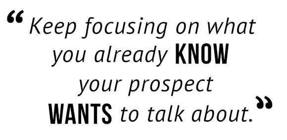 """Keep focusing on what you already know your prospect wants to talk about."""