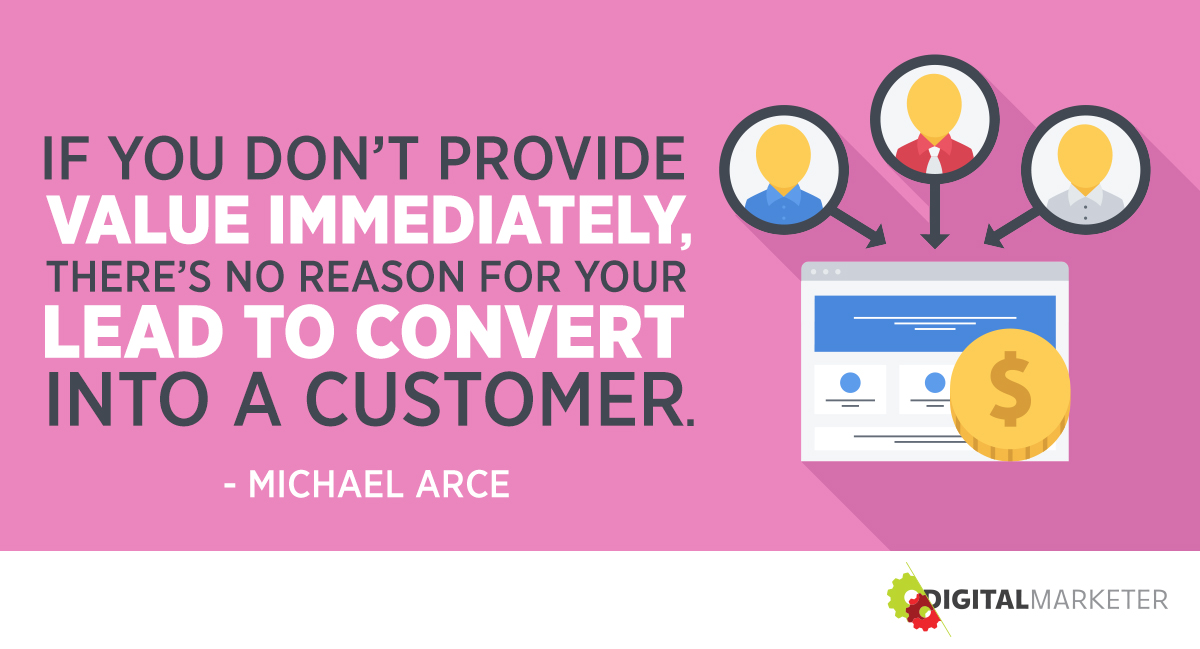 """If you don't provide value immediately, there's no reason for your lead to convert into a customer."" ~Michael Arce"