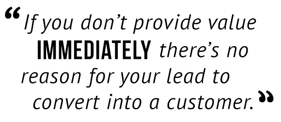 """If you don't provide value immediately there's no reason for your lead to convert into a customer."""