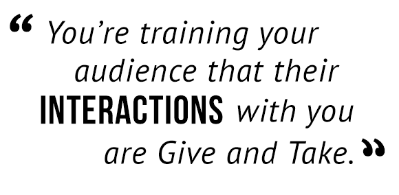 """You're training your audience that their interactions with you are Give and Take."""