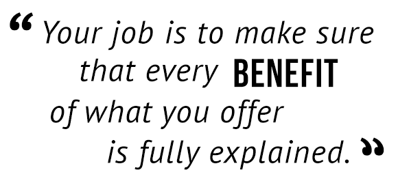 """Your job is to make sure that every benefit of what you offer is fully explained."""