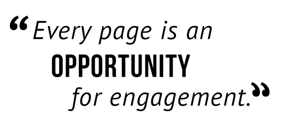 Every page is an opportunity for engagement.