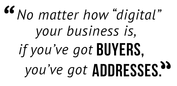"""No matter how 'digital' your business is, if you've buyers, you've got addresses."""