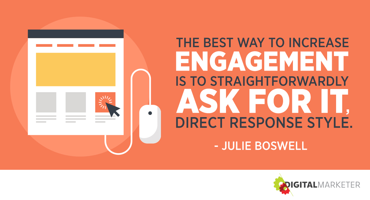 """The best way to increase engagement is to straitforwardly ask for it, direct response style."" ~Julie Boswell"