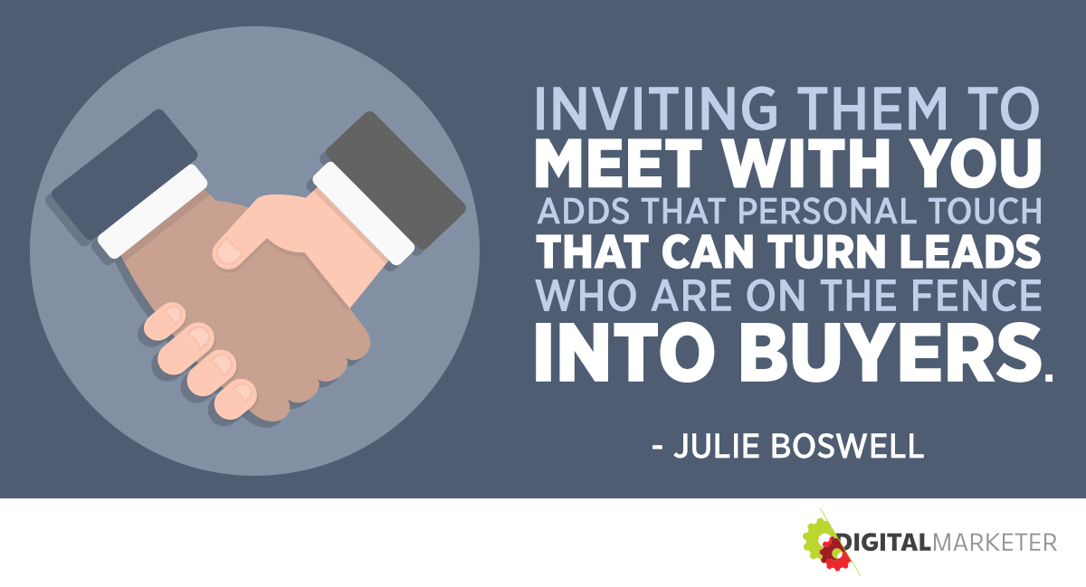 """Inviting them to meet with you adds that personal touch that can turn leads who are on the fence into buyers."" ~Julie Boswell"