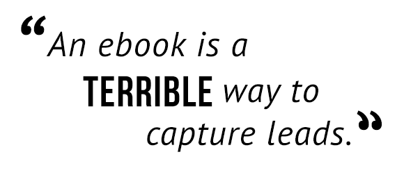 """An ebook is a terrible way to capture leads."""