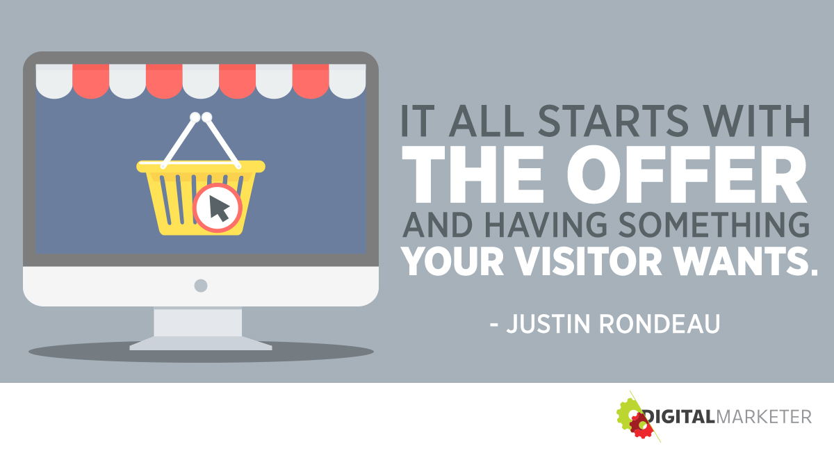"""It all starts with the offer and having something your visitor wants."" ~Justin Rondeau"