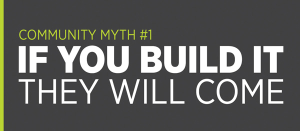 Community Myth #1: If you build it they will come