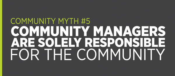 Community Myth #5: Community managers are solely responsible for the community