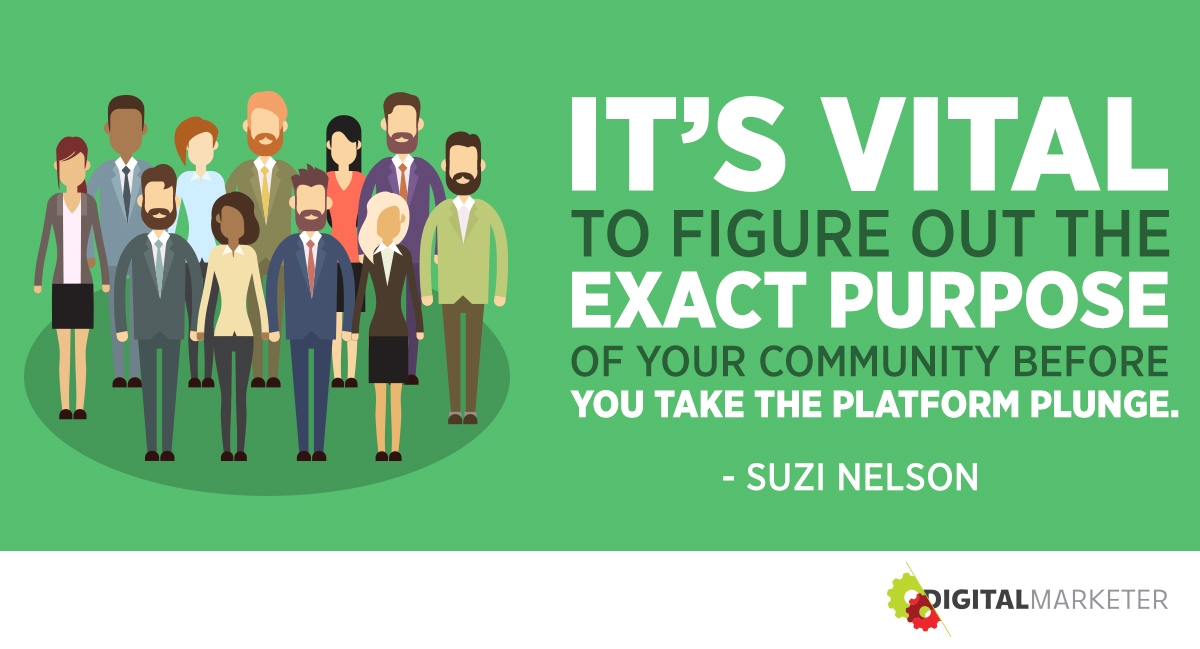It's vital to figure out the exact purpose of your community before you take the platform plunge. ~Suzi Nelson