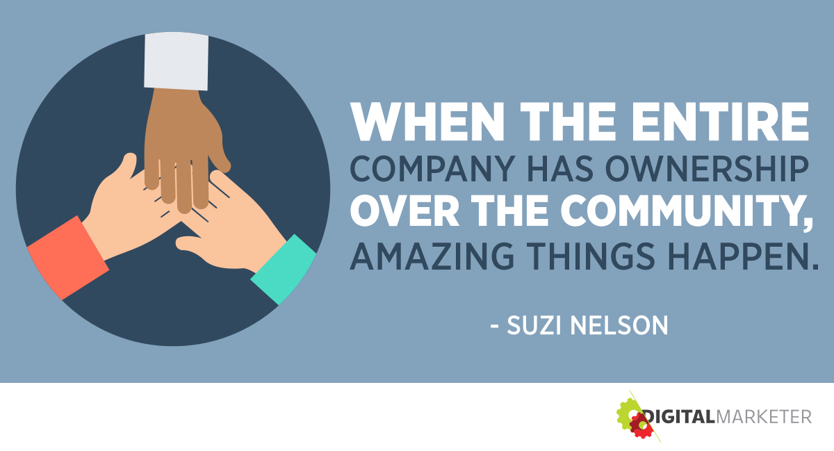 When the entire company has ownership over the community, amazing things happen. ~Suzi Nelson