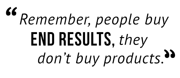 """Remember, people buy end results, they don't buy products."""