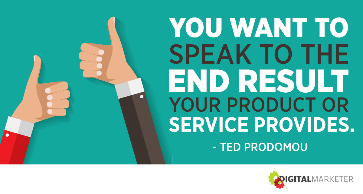 """You want to speak to the end result your product or service provides."" ~Ted Prodomou"