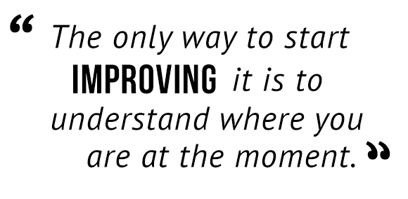 """The only way to start improving it is to understand where you are at the moment."""