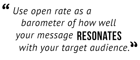 """Use open rate as a barometer of how well your message resonates with your target audience."""