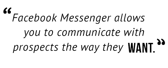 """Facebook Messenger allows you to communicate with prospects the way they want."""