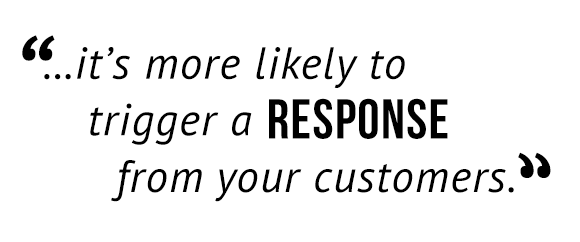 """...it's more likely to trigger a response from your customers."""