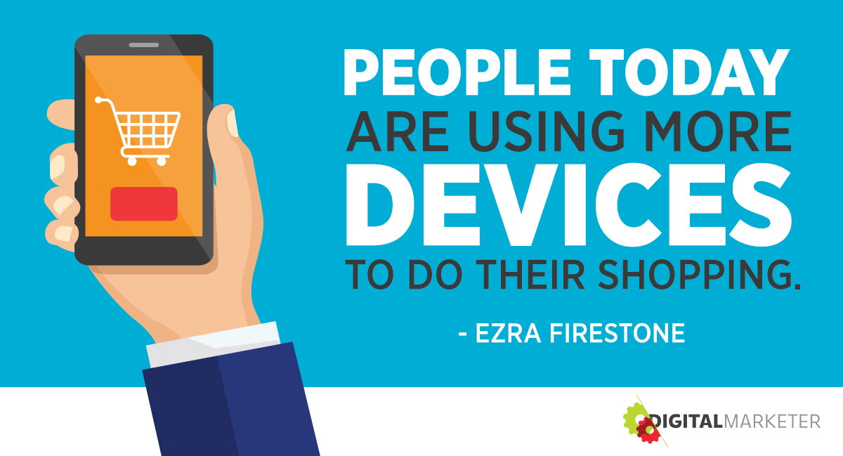 """People today are using more devices to do their shopping."" ~Ezra Firestone"
