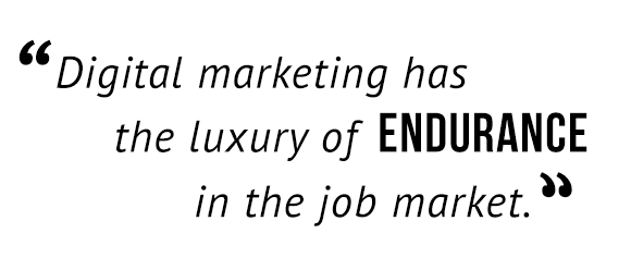 Digital marketing has the luxury of endurance in the job market.