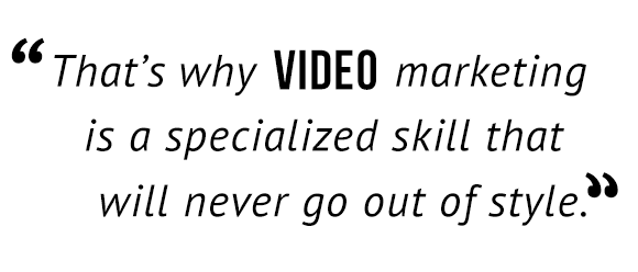 That's why video marketing is specialized skill that will never go out of style.