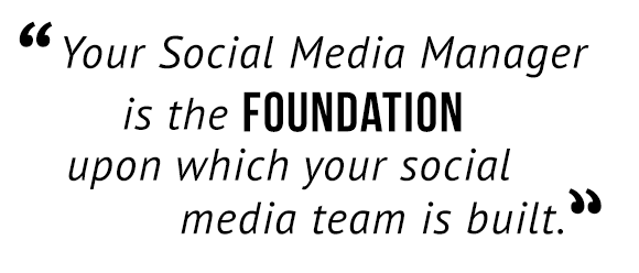 """Your social media manager is the foundation upon which your social media team is built."""