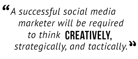 """A successful social media marketer will be required to think creatively, strategically, and tactically."""