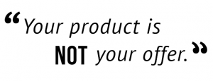 """Your product is not your offer."""