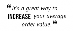 """It's a great way to increase your average order value."""